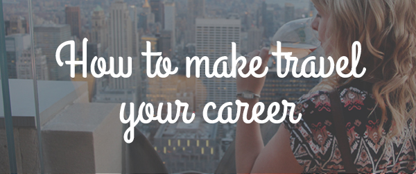 How to make travel your career